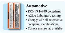Automotive,  ISO / TS 16949 compliant , A2LA Laboratory testing, Comply with all automotive company specifications, Custom engineering available