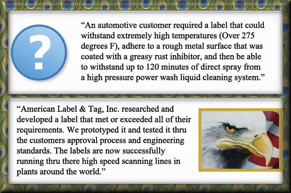 An automotive customer required a label that could withstand extremely high temperatures (Over 275 degrees F), adhere to a rough metal surface that was coated with a greasy rust inhibitor, and then be able to withstand up to 120 minutes of direct spray from a high pressure power wash liquid cleaning system. We researched and developed a label that met or exceeded all of their requirements. We prototyped it and tested it thru the customers approval process and engineering standards. The labels are now successfully running thru there high speed scanning lines in plants around the world.